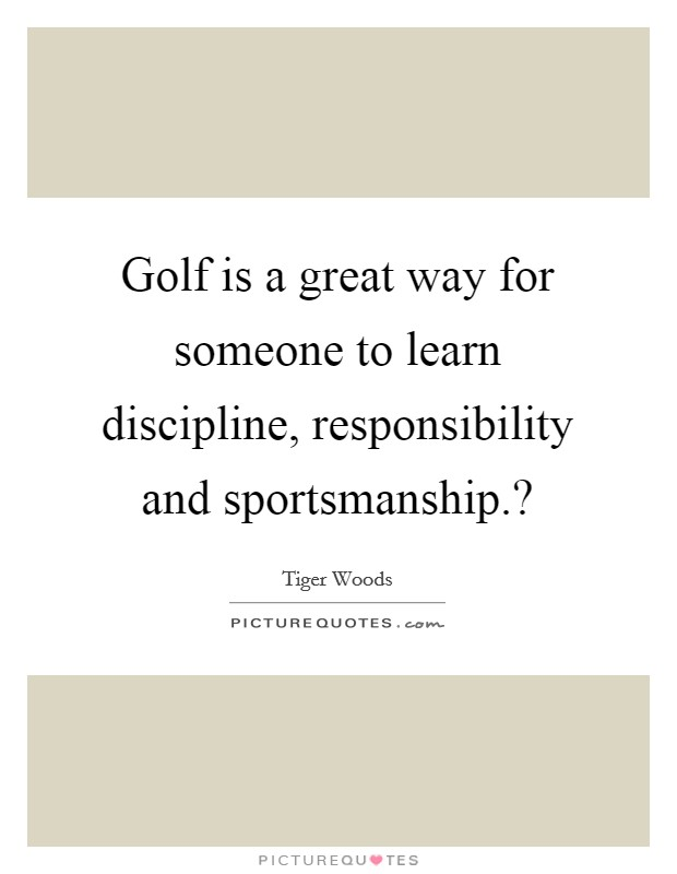 Golf is a great way for someone to learn discipline, responsibility and sportsmanship.? Picture Quote #1