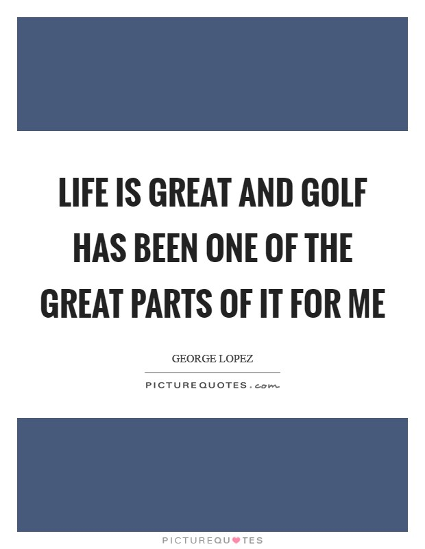 Life Is Great And Golf Has Been One Of The Great Parts Of It For Me