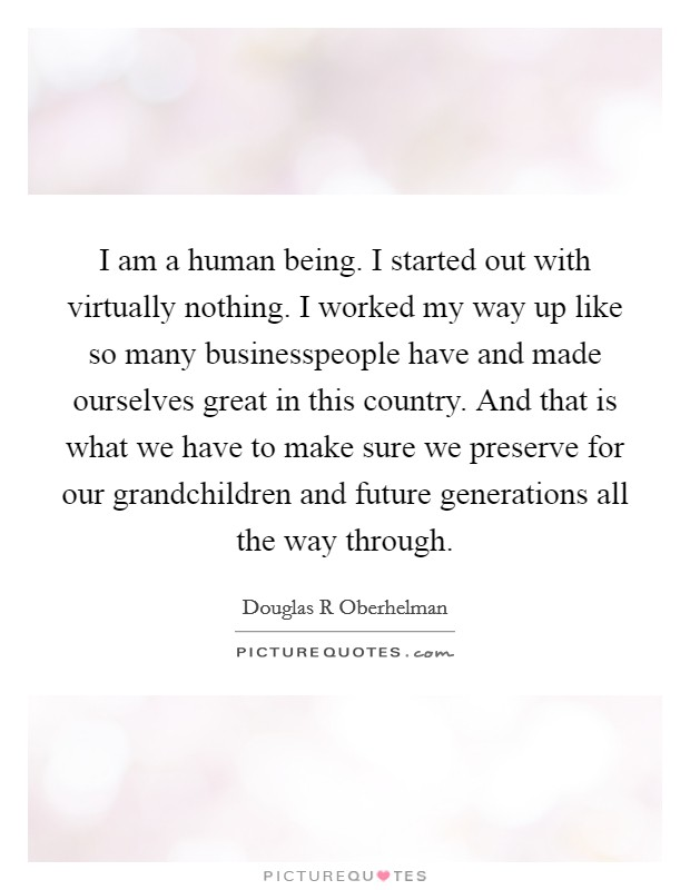 I am a human being. I started out with virtually nothing. I worked my way up like so many businesspeople have and made ourselves great in this country. And that is what we have to make sure we preserve for our grandchildren and future generations all the way through Picture Quote #1