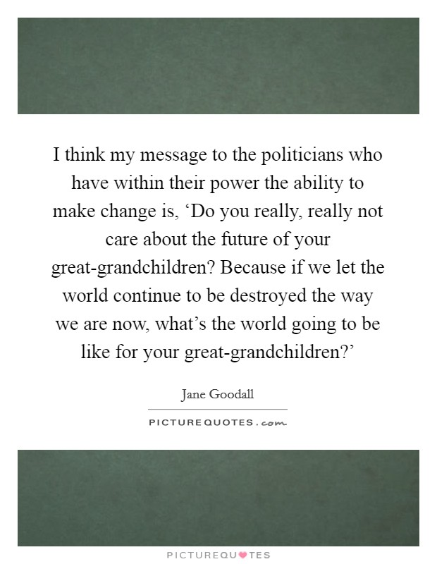 I think my message to the politicians who have within their power the ability to make change is, 'Do you really, really not care about the future of your great-grandchildren? Because if we let the world continue to be destroyed the way we are now, what's the world going to be like for your great-grandchildren?' Picture Quote #1