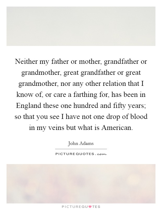 Neither my father or mother, grandfather or grandmother, great grandfather or great grandmother, nor any other relation that I know of, or care a farthing for, has been in England these one hundred and fifty years; so that you see I have not one drop of blood in my veins but what is American Picture Quote #1