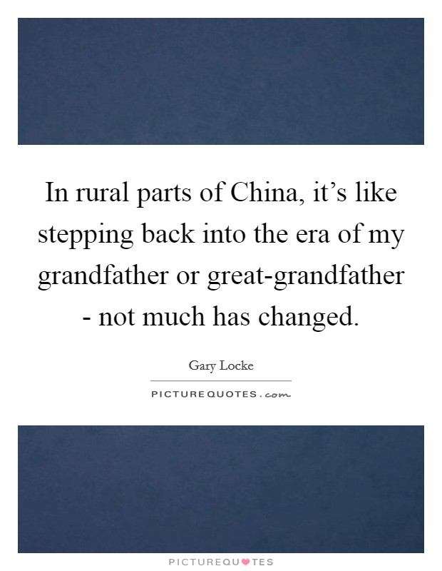 In rural parts of China, it's like stepping back into the era of my grandfather or great-grandfather - not much has changed Picture Quote #1