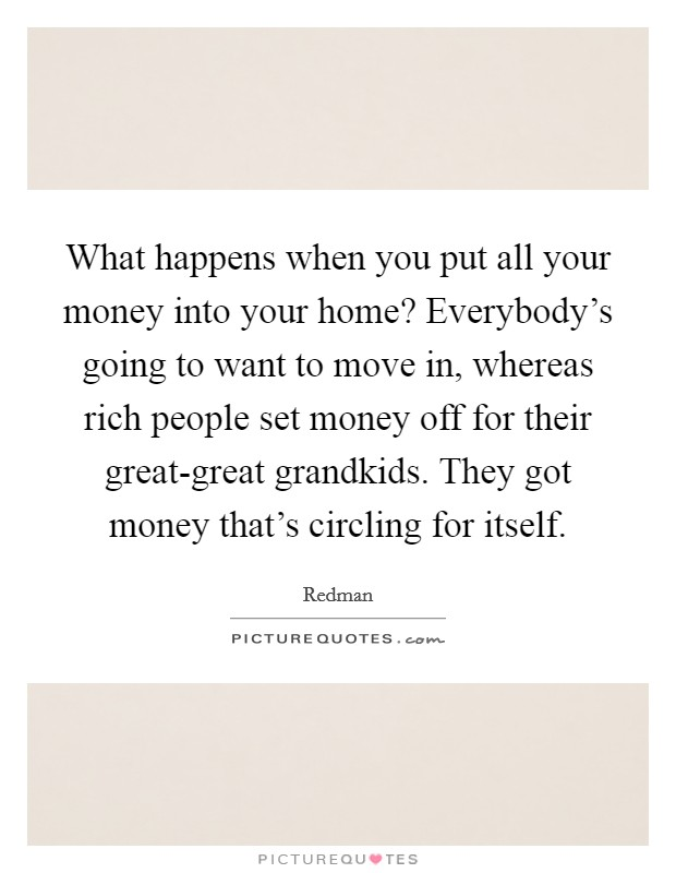 What happens when you put all your money into your home? Everybody's going to want to move in, whereas rich people set money off for their great-great grandkids. They got money that's circling for itself Picture Quote #1