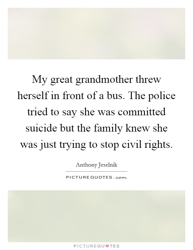 My great grandmother threw herself in front of a bus. The police tried to say she was committed suicide but the family knew she was just trying to stop civil rights Picture Quote #1