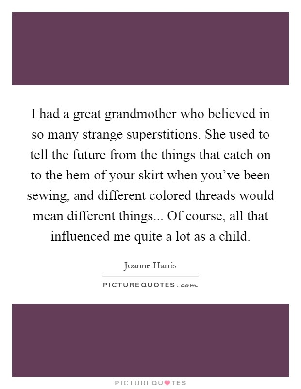 I had a great grandmother who believed in so many strange superstitions. She used to tell the future from the things that catch on to the hem of your skirt when you've been sewing, and different colored threads would mean different things... Of course, all that influenced me quite a lot as a child Picture Quote #1