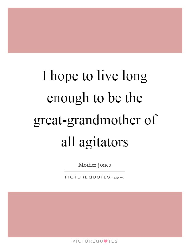 I hope to live long enough to be the great-grandmother of all agitators Picture Quote #1