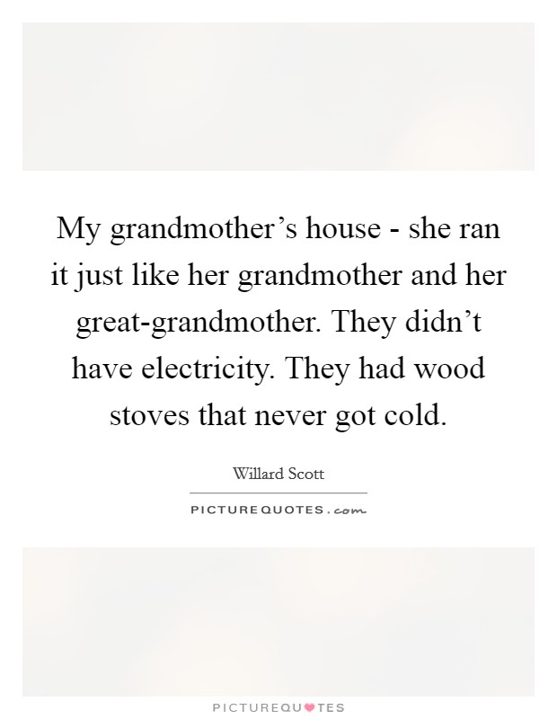 My grandmother's house - she ran it just like her grandmother and her great-grandmother. They didn't have electricity. They had wood stoves that never got cold Picture Quote #1