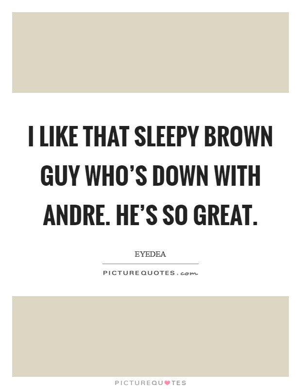 I like that Sleepy Brown guy who's down with Andre. He's so great Picture Quote #1