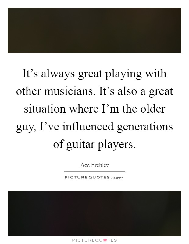 It's always great playing with other musicians. It's also a great situation where I'm the older guy, I've influenced generations of guitar players Picture Quote #1
