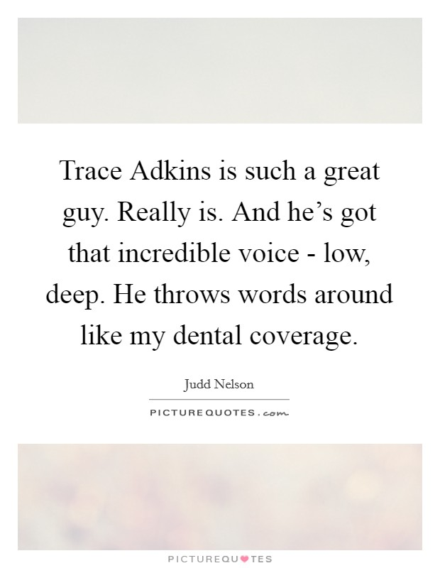 Trace Adkins is such a great guy. Really is. And he's got that incredible voice - low, deep. He throws words around like my dental coverage Picture Quote #1
