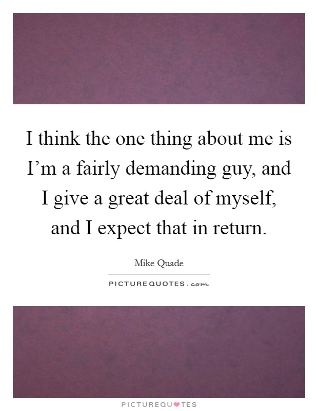 I think the one thing about me is I'm a fairly demanding guy, and I give a great deal of myself, and I expect that in return Picture Quote #1