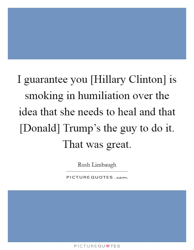 I guarantee you [Hillary Clinton] is smoking in humiliation over the idea that she needs to heal and that [Donald] Trump's the guy to do it. That was great Picture Quote #1