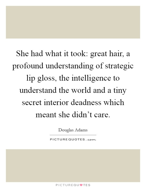 She had what it took: great hair, a profound understanding of strategic lip gloss, the intelligence to understand the world and a tiny secret interior deadness which meant she didn't care. Picture Quote #1