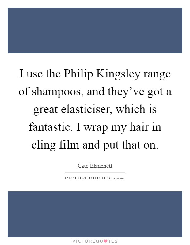 I use the Philip Kingsley range of shampoos, and they've got a great elasticiser, which is fantastic. I wrap my hair in cling film and put that on Picture Quote #1