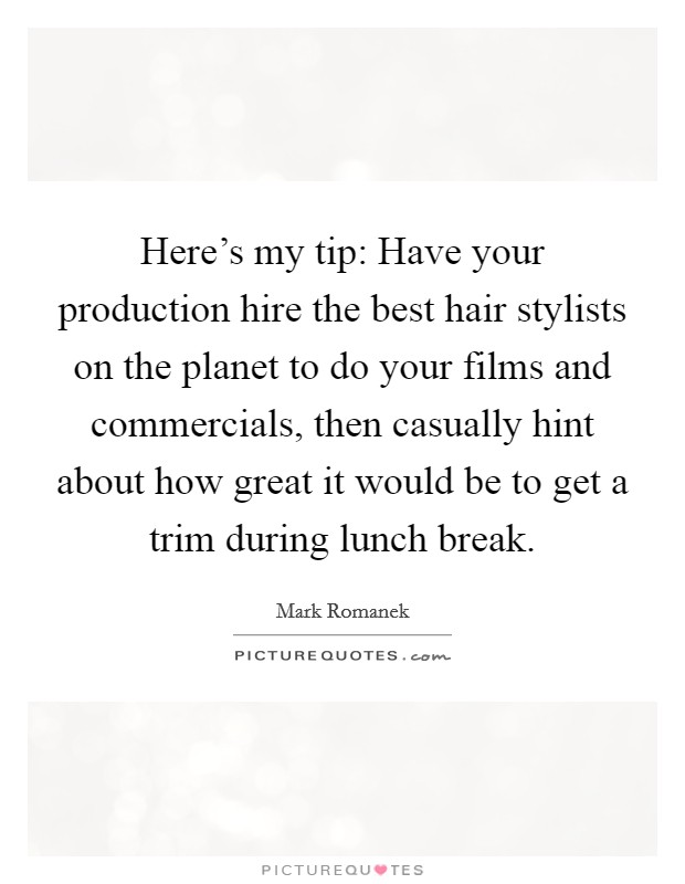 Here's my tip: Have your production hire the best hair stylists on the planet to do your films and commercials, then casually hint about how great it would be to get a trim during lunch break. Picture Quote #1