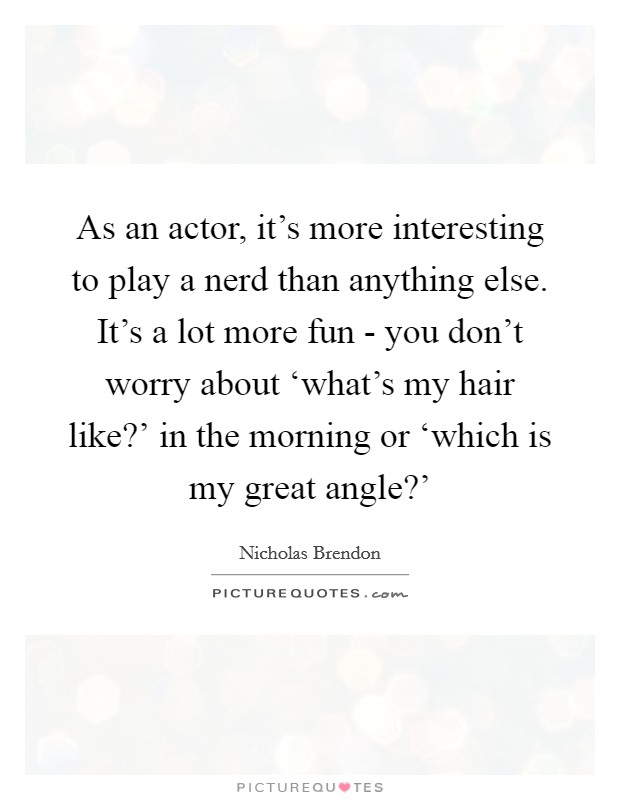 As an actor, it's more interesting to play a nerd than anything else. It's a lot more fun - you don't worry about 'what's my hair like?' in the morning or 'which is my great angle?' Picture Quote #1