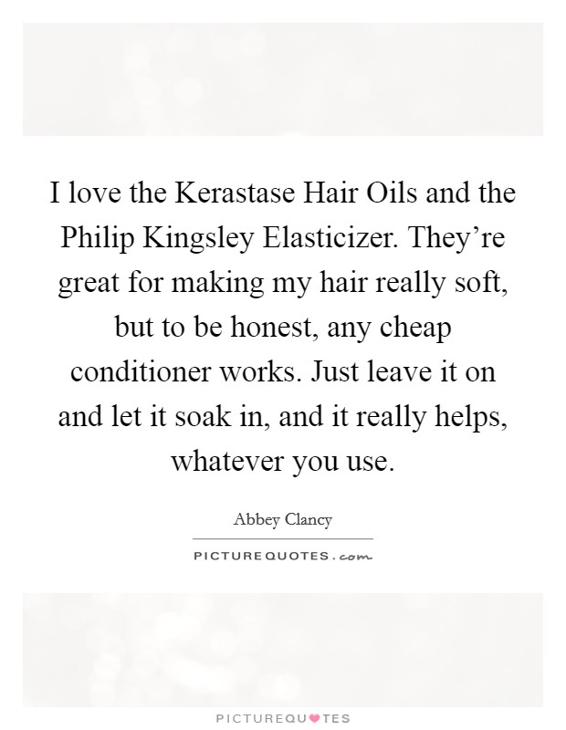 I love the Kerastase Hair Oils and the Philip Kingsley Elasticizer. They're great for making my hair really soft, but to be honest, any cheap conditioner works. Just leave it on and let it soak in, and it really helps, whatever you use Picture Quote #1