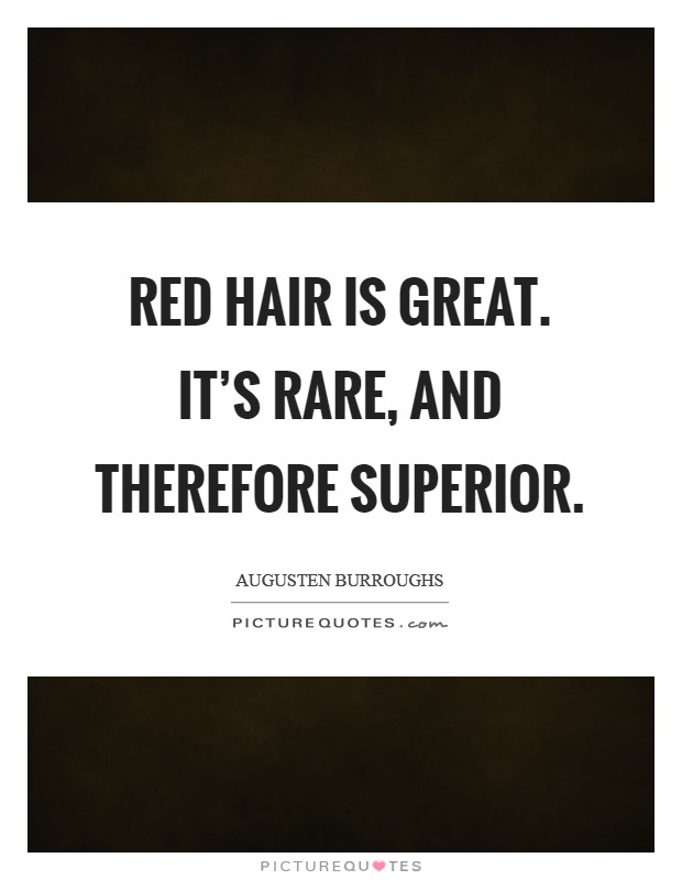Red hair is great. It's rare, and therefore superior Picture Quote #1