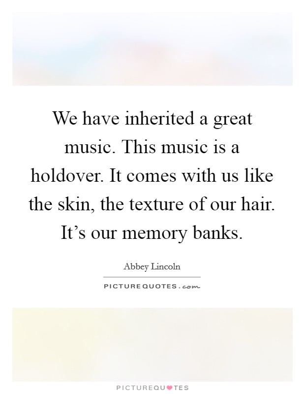 We have inherited a great music. This music is a holdover. It comes with us like the skin, the texture of our hair. It's our memory banks Picture Quote #1