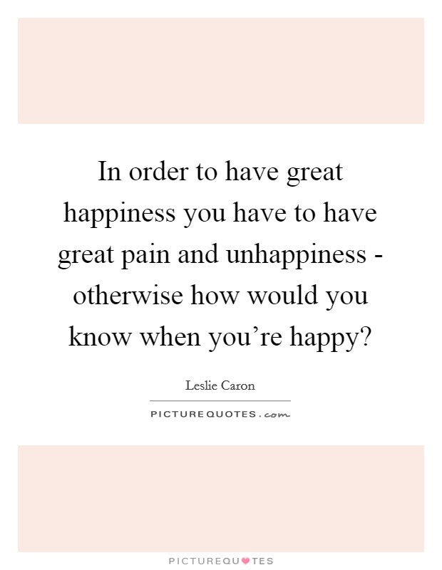 In order to have great happiness you have to have great pain and unhappiness - otherwise how would you know when you're happy? Picture Quote #1