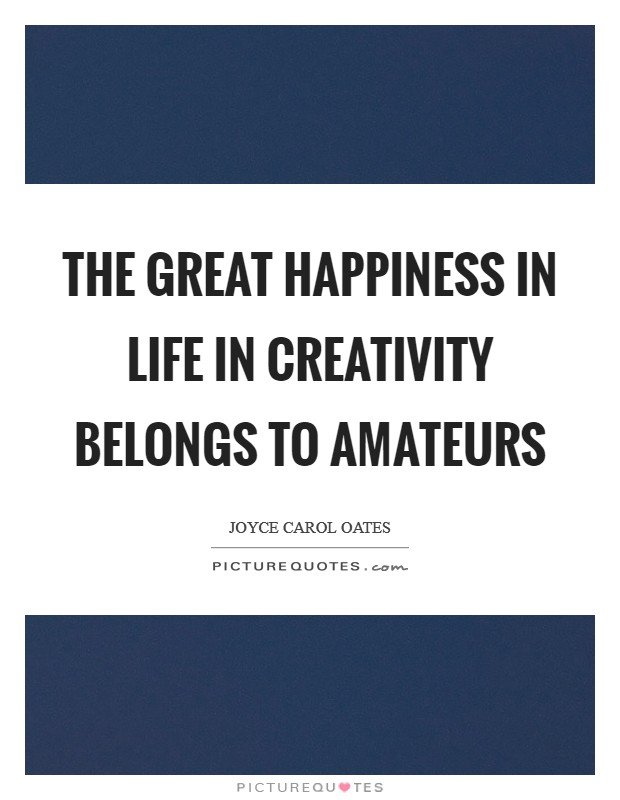 The great happiness in life in creativity belongs to amateurs Picture Quote #1