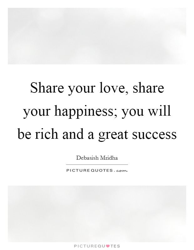Share your love, share your happiness; you will be rich and a great success Picture Quote #1