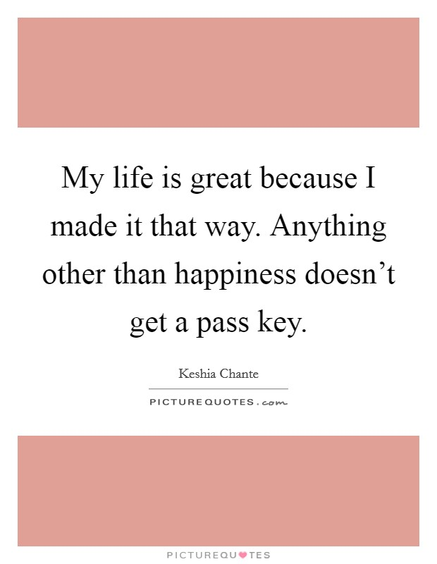 My life is great because I made it that way. Anything other than happiness doesn't get a pass key Picture Quote #1