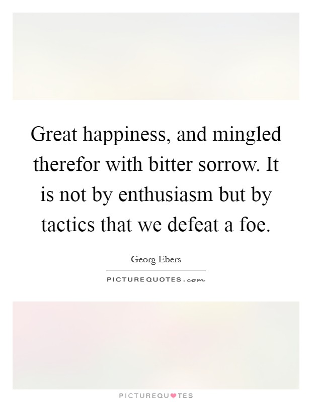 Great happiness, and mingled therefor with bitter sorrow. It is not by enthusiasm but by tactics that we defeat a foe Picture Quote #1