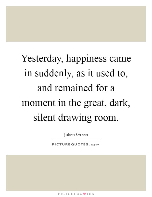Yesterday, happiness came in suddenly, as it used to, and remained for a moment in the great, dark, silent drawing room Picture Quote #1