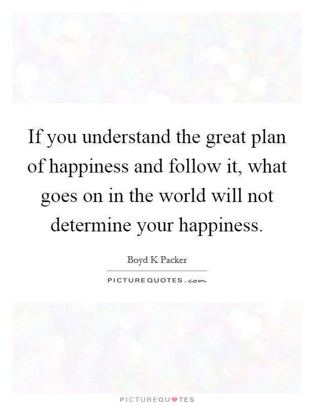 If you understand the great plan of happiness and follow it, what goes on in the world will not determine your happiness Picture Quote #1