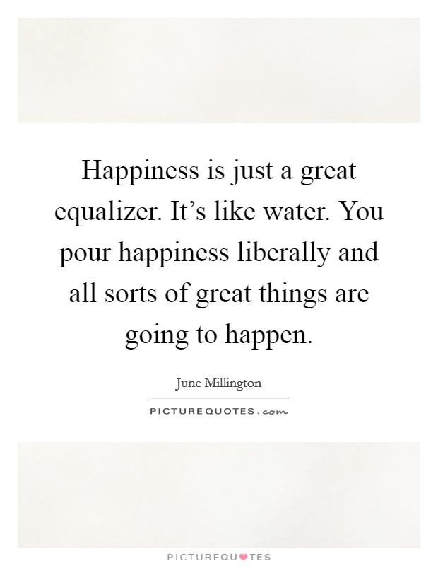 Happiness is just a great equalizer. It's like water. You pour happiness liberally and all sorts of great things are going to happen Picture Quote #1