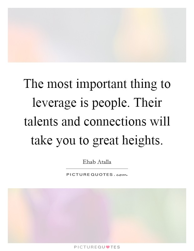 The most important thing to leverage is people. Their talents and connections will take you to great heights Picture Quote #1