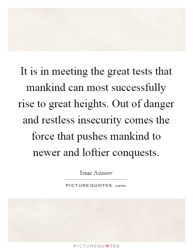 It is in meeting the great tests that mankind can most successfully rise to great heights. Out of danger and restless insecurity comes the force that pushes mankind to newer and loftier conquests Picture Quote #1