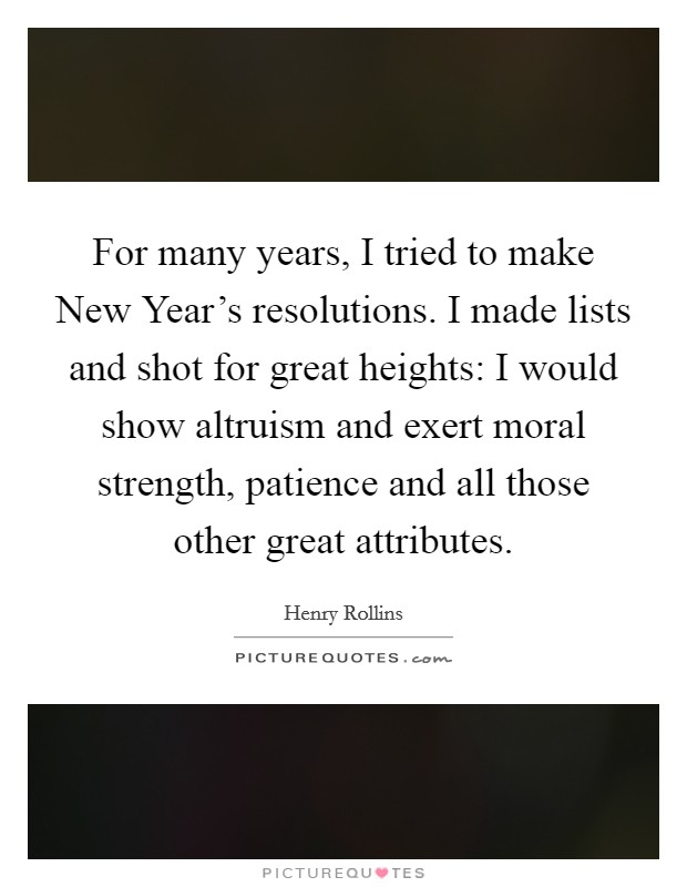 For many years, I tried to make New Year's resolutions. I made lists and shot for great heights: I would show altruism and exert moral strength, patience and all those other great attributes Picture Quote #1