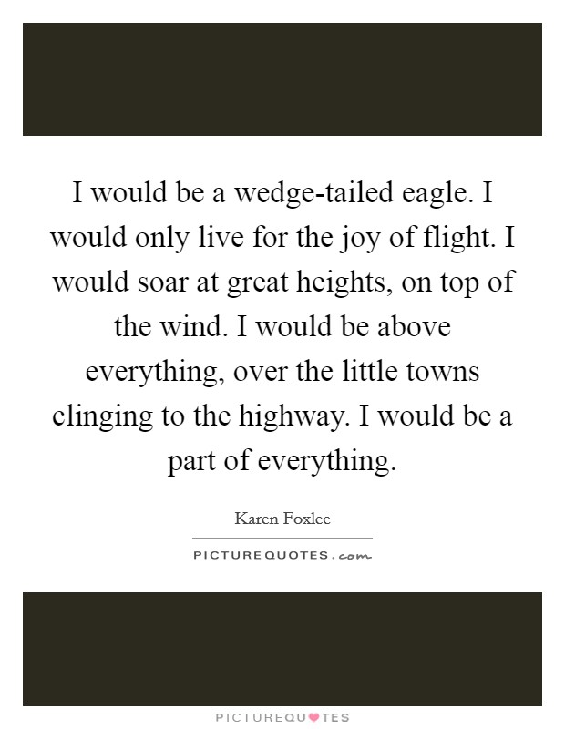 I would be a wedge-tailed eagle. I would only live for the joy of flight. I would soar at great heights, on top of the wind. I would be above everything, over the little towns clinging to the highway. I would be a part of everything Picture Quote #1