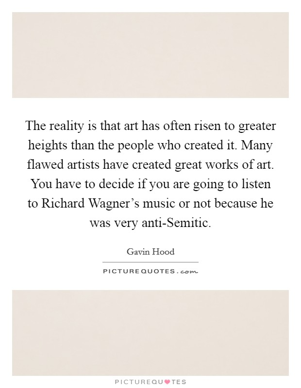 The reality is that art has often risen to greater heights than the people who created it. Many flawed artists have created great works of art. You have to decide if you are going to listen to Richard Wagner's music or not because he was very anti-Semitic Picture Quote #1