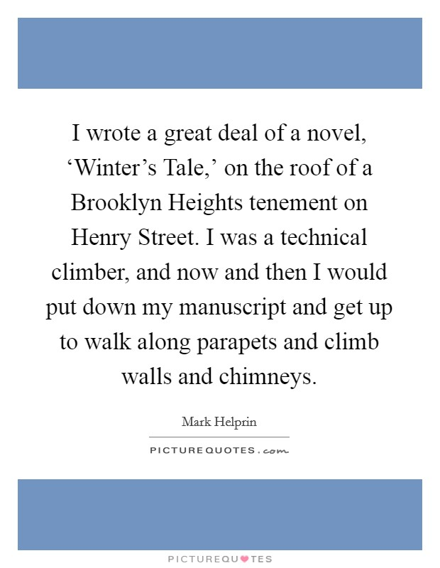 I wrote a great deal of a novel, 'Winter's Tale,' on the roof of a Brooklyn Heights tenement on Henry Street. I was a technical climber, and now and then I would put down my manuscript and get up to walk along parapets and climb walls and chimneys Picture Quote #1