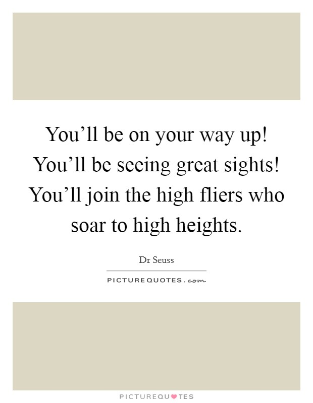 You'll be on your way up! You'll be seeing great sights! You'll join the high fliers who soar to high heights Picture Quote #1