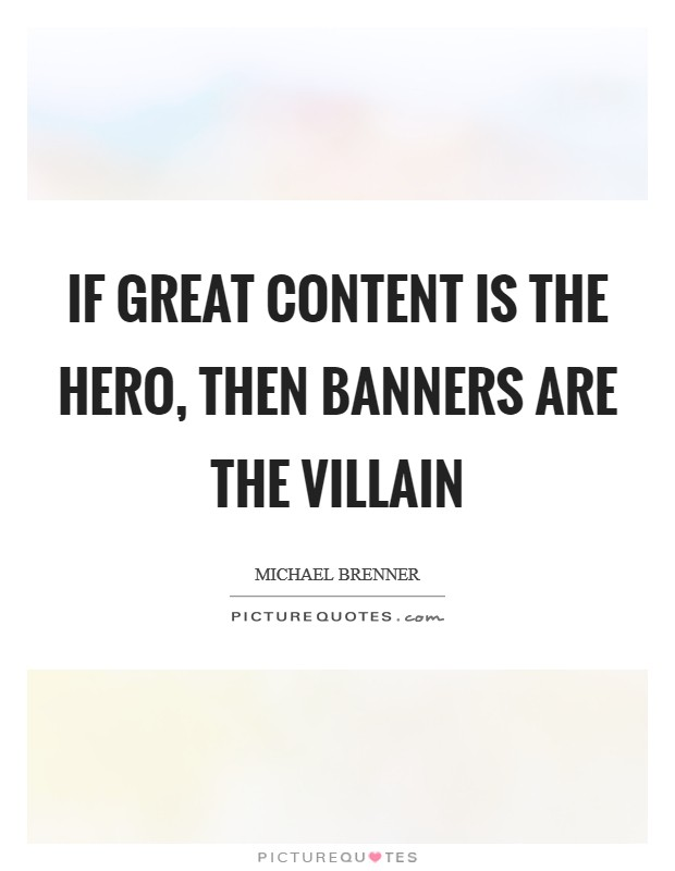 If great content is the hero, then banners are the villain Picture Quote #1