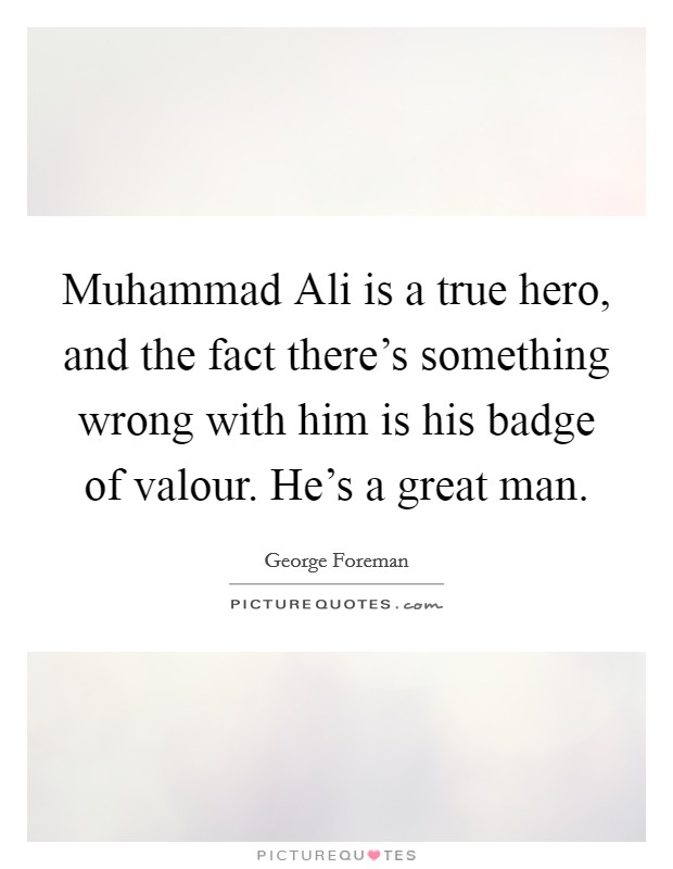 Muhammad Ali is a true hero, and the fact there's something wrong with him is his badge of valour. He's a great man Picture Quote #1