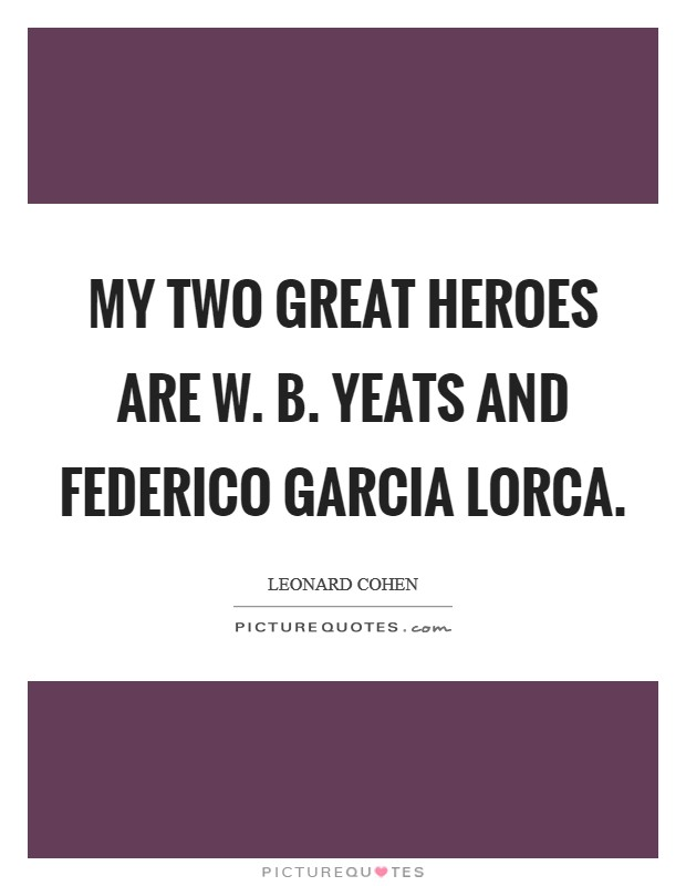 My two great heroes are W. B. Yeats and Federico Garcia Lorca Picture Quote #1