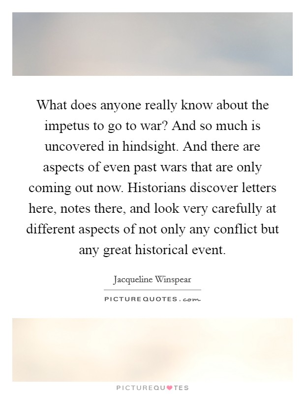 What does anyone really know about the impetus to go to war? And so much is uncovered in hindsight. And there are aspects of even past wars that are only coming out now. Historians discover letters here, notes there, and look very carefully at different aspects of not only any conflict but any great historical event Picture Quote #1