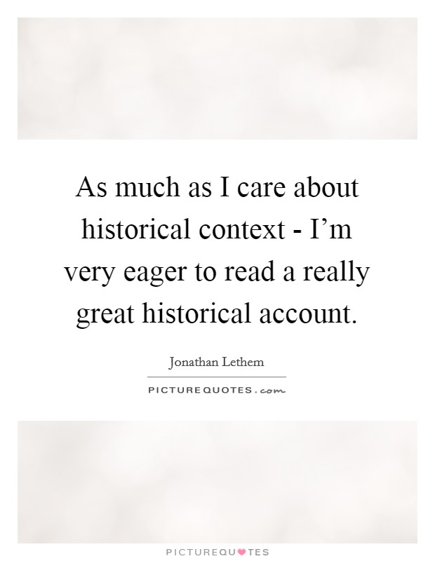 As much as I care about historical context - I'm very eager to read a really great historical account Picture Quote #1