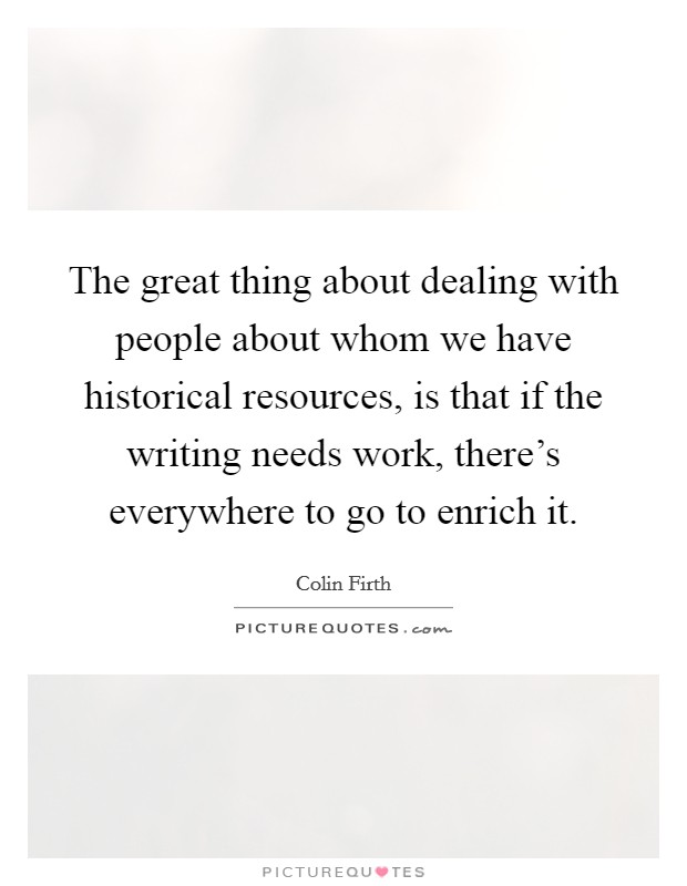 The great thing about dealing with people about whom we have historical resources, is that if the writing needs work, there's everywhere to go to enrich it Picture Quote #1