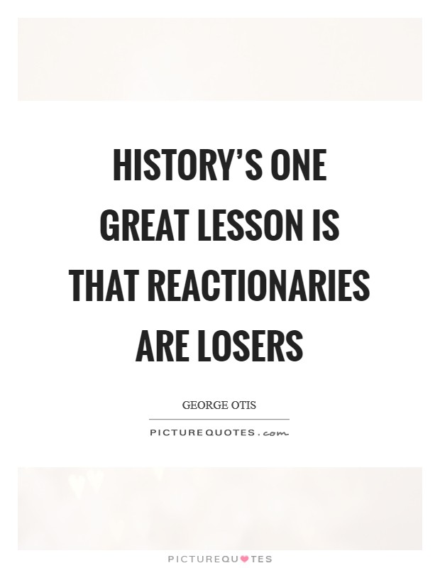 History's one great lesson is that reactionaries are losers Picture Quote #1