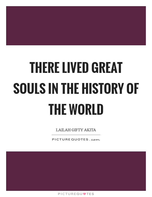 There lived great souls in the history of the world Picture Quote #1