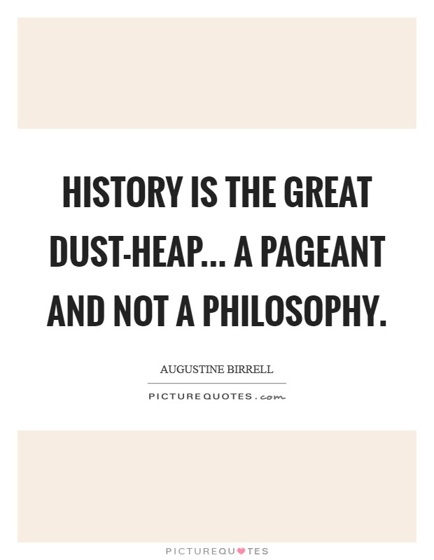History is the great dust-heap... a pageant and not a philosophy Picture Quote #1