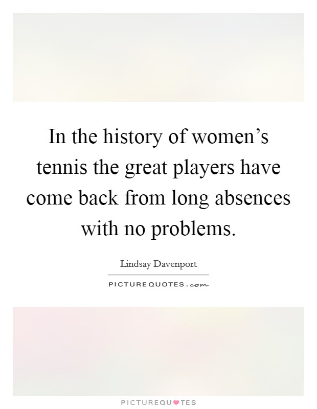 In the history of women's tennis the great players have come back from long absences with no problems. Picture Quote #1
