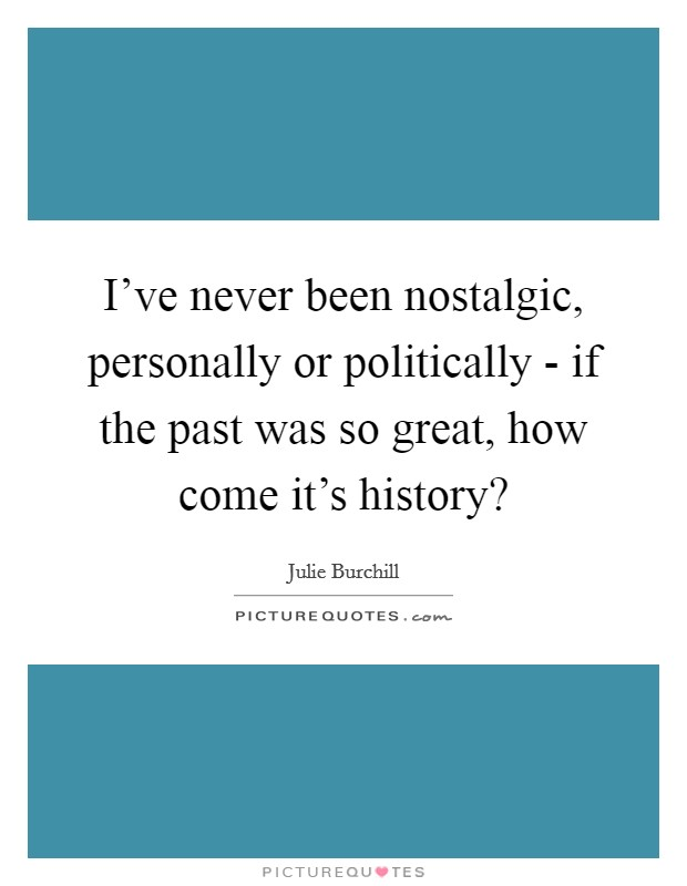 I've never been nostalgic, personally or politically - if the past was so great, how come it's history? Picture Quote #1
