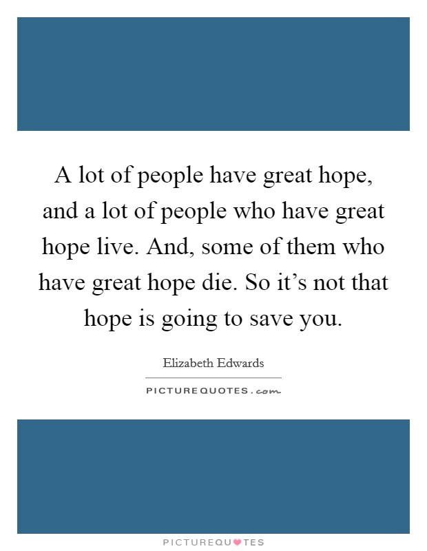 A lot of people have great hope, and a lot of people who have great hope live. And, some of them who have great hope die. So it's not that hope is going to save you Picture Quote #1